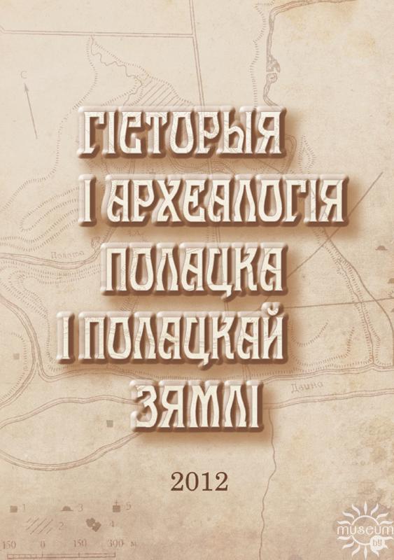Гісторыя і археалогія Полацка і Полацкай зямлі: матэрыялы VI Міжнароднай навуковай канферэнцыі (1–3 лістапада 2012 г.). Ч. 1